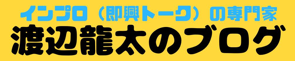 インプロ(即興トーク)の専門家 渡辺龍太のブログ